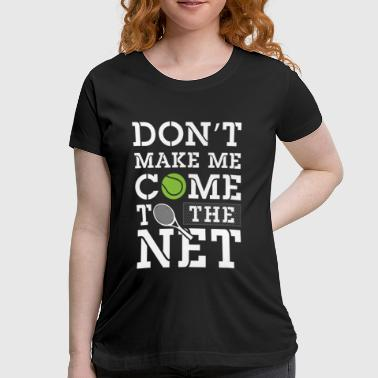 Don't make me come to the net - Tennis - Women's Maternity T-Shirt