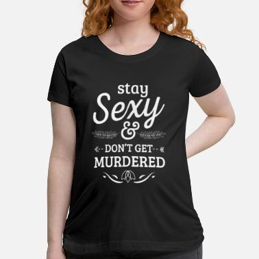 Murder Crime Stay sexy don't get murdered - true crime - Women's Maternity T-Shirt