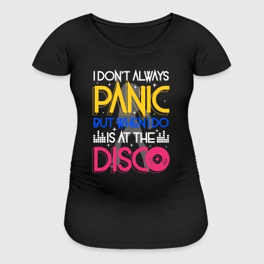 I don't always panic but when i do is at the Disco - Women's Maternity T-Shirt