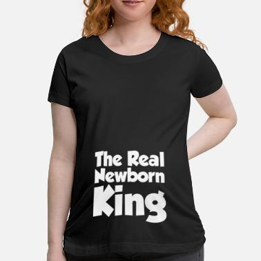 Christmas THE REAL NEWBORN KING MATERNITY BABY INFANT - Maternity T-Shirt
