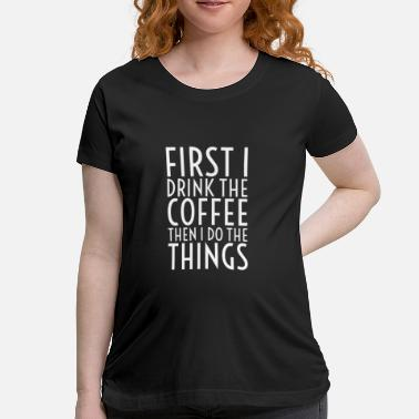 Premium Grade First I Drink The Coffee - Maternity T-Shirt
