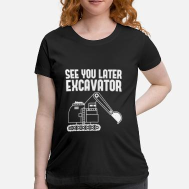 See You Later Excavator Heavy Equipment Operator - Maternity T-Shirt