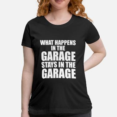 WHAT HAPPENS IN THE GARAGE STAYS IN THE GARAGE - Maternity T-Shirt