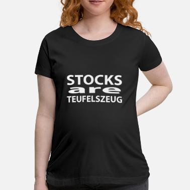 Exchange Stocks Are Zeufelszeug - Maternity T-Shirt