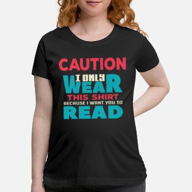 Slogan I ONLY WEAR THIS SHIRT BECAUSE I WANT YOU TO READ - Maternity T-Shirt