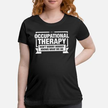Occupation Occupational Therapist design Gift Occupational - Maternity T-Shirt