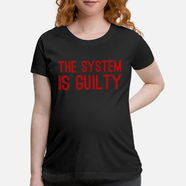 Anti Capitalist Anti-Capitalist Gift - The System I Guilty - Maternity T-Shirt