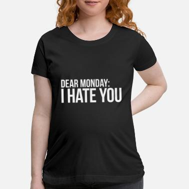 Monday Dear Monday: I Hate You - Maternity T-Shirt