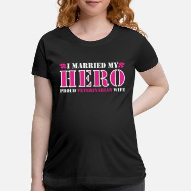 Marry I Married My Hero Proud Veterinarian Wife - Maternity T-Shirt