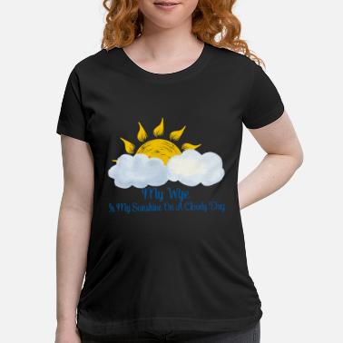 Fathers Day Wife Is My Sunshine On Cloudy Day - Maternity T-Shirt