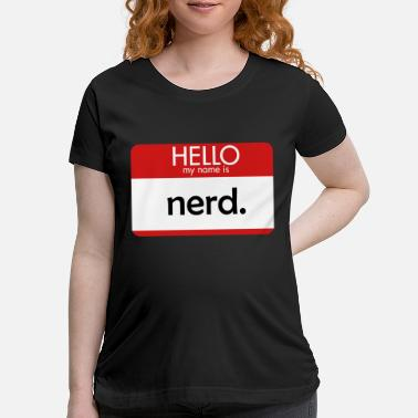 My Name Is HELLO my name is nerd - Maternity T-Shirt