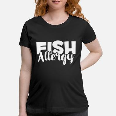 Allergy Fish Allergy - Food Allergies Awareness - Allergic - Maternity T-Shirt