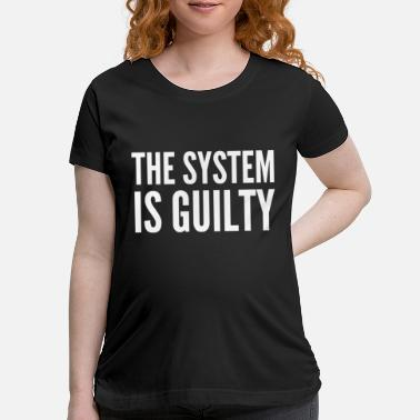 Anti Capitalist Anti-Capitalist Gift - The System Is Guilty - Maternity T-Shirt