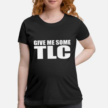 Tlc give me some tlc - Maternity T-Shirt