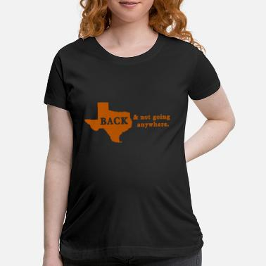 Everyone Go Back FOOTBALL: Texas is Back & Not Going Anywhere - Maternity T-Shirt