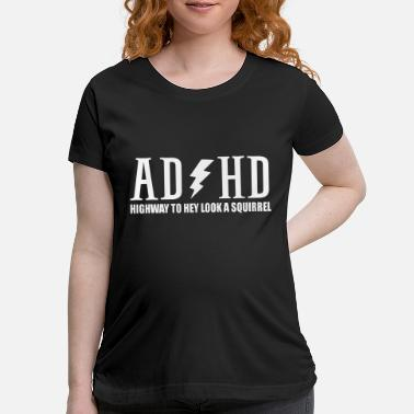 Squirrel highway to hey look a squirrel funny quote adhd - Maternity T-Shirt