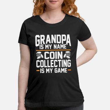 Decision Grandpa Is my Name - Coin Collecting Is My Game - Maternity T-Shirt