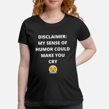 Emoticon Disclaimer: My Sense Of Humor Could Make You Cry - Maternity T-Shirt