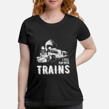 Model I Still Play With Trains Tshirt Design Travel - Maternity T-Shirt