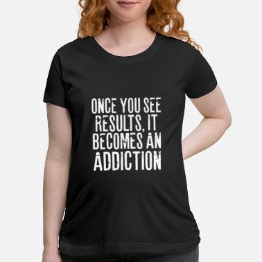 Phrases ONCE YOU SEE RESULTS, IT BECOMES AN ADDICTION - Maternity T-Shirt