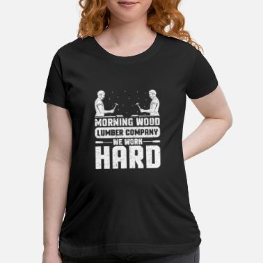 Morning Fun Morning Wood Lumber Company We Work Hard - Maternity T-Shirt
