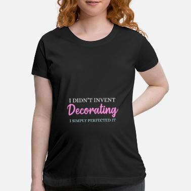 Decoration Decorate - Maternity T-Shirt