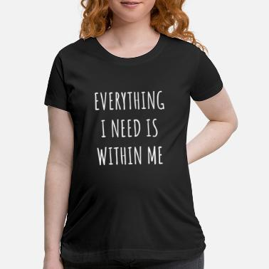 Mantra Everything i need is within me, yoga quote - Maternity T-Shirt