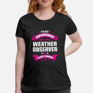 Weather Weather Observer - Maternity T-Shirt