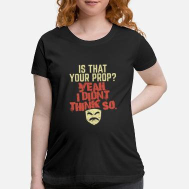 Prop Theatre - Is That Your Prop - Maternity T-Shirt