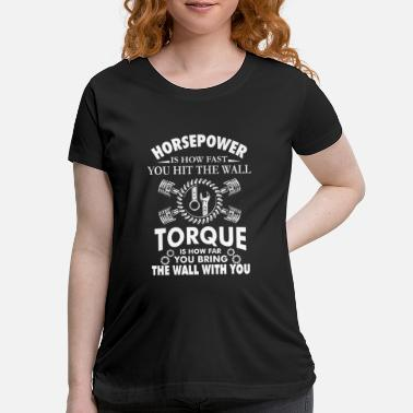 Horsepower horsepower is how fast you hit the wall torque is - Maternity T-Shirt