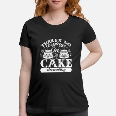 Cake No Crying In Cake Decorating Shirt - Maternity T-Shirt