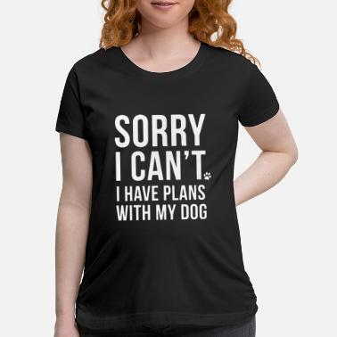 Dog sorry i can t i have plans with my dog - Maternity T-Shirt