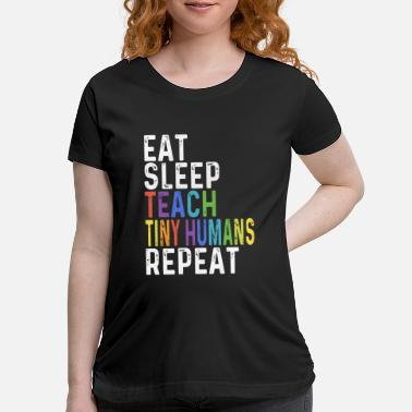 Tiny eat sleep teach tiny humans repeat teach - Maternity T-Shirt