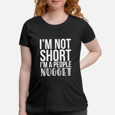 People I'm Not Short I'm A People Nugget - Maternity T-Shirt