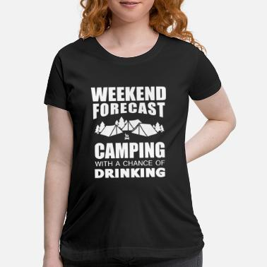 Weekend weekend forcast camping with a chance of drinking - Maternity T-Shirt