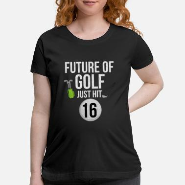 Future Of Golf Just Hit 16 - Maternity T-Shirt