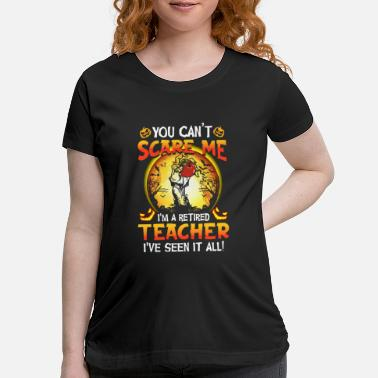 Scare you can not scare me i am a retired teacher i have - Maternity T-Shirt