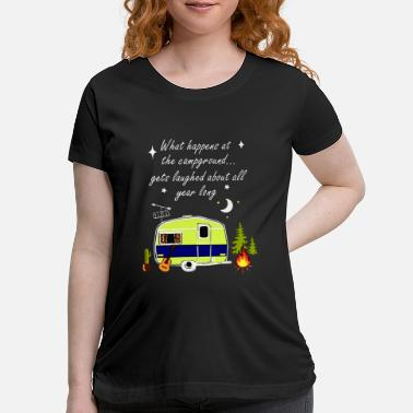 What what happens at the campground gets laughed about - Maternity T-Shirt