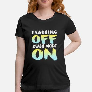 Mode teaching off beach mode on first day to school tea - Maternity T-Shirt