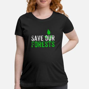 Forest Save Our Forests | Nature Forest Gift - Maternity T-Shirt