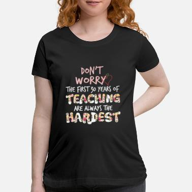 Teaching do not worry the first 30 years of teaching are al - Maternity T-Shirt