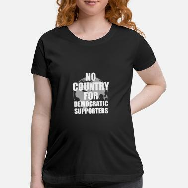 NO COUNTRY FOR DEMOCRATIC SUPPORTERS - Maternity T-Shirt