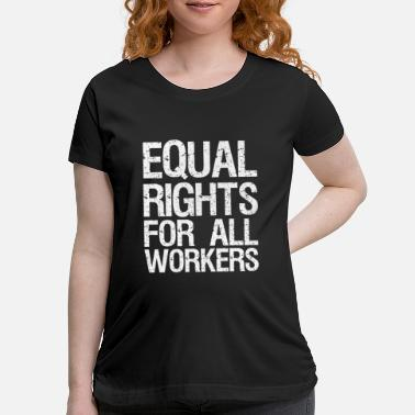 All Right Equal Rights For All Workers - Maternity T-Shirt