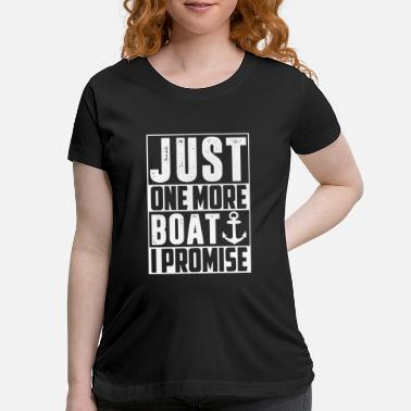 Boat just one more boat i promise anchor - Maternity T-Shirt