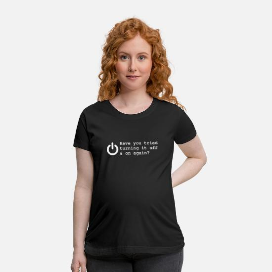 Sayings T-Shirts - HAVE YOU TRIED TURNING IT OFF AND ON AGAIN FUNNY P - Maternity T-Shirt black