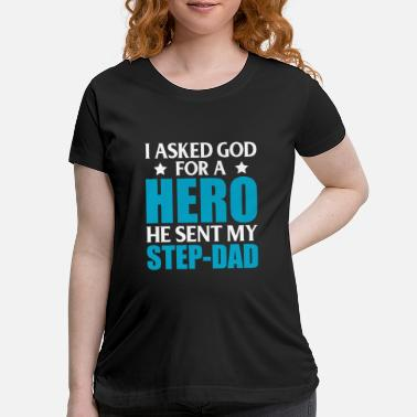 Dad I Asked God For A Hero He Sent My StepDad - Maternity T-Shirt