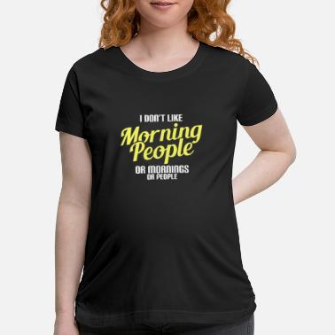 Morning I Dont Like Morning People Or Mornings Or People - Maternity T-Shirt