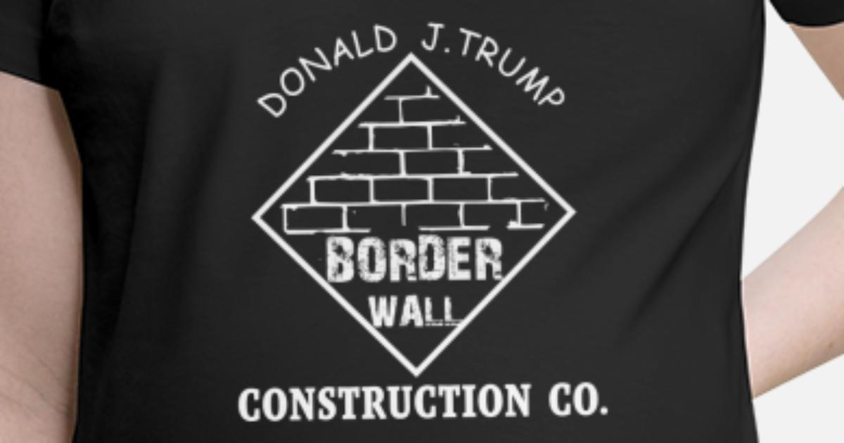 Trump Border Wall Construction Company Design Maternity T Shirt Spreadshirt