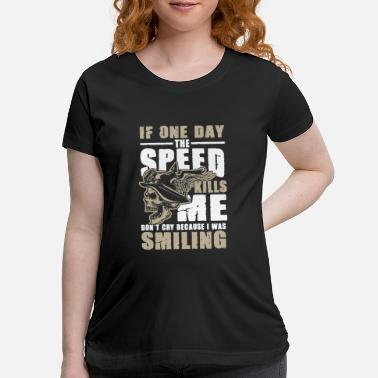 Speed If one Day the Speed kills Me motorcycle biking - Maternity T-Shirt