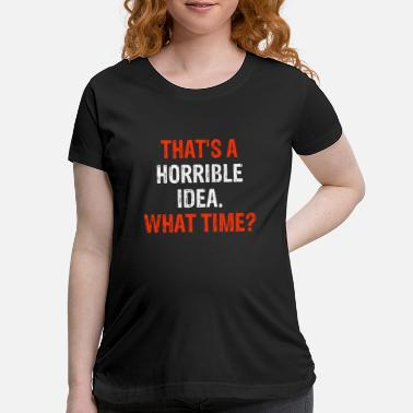 Idea That's A Horrible Idea What Time? - Maternity T-Shirt